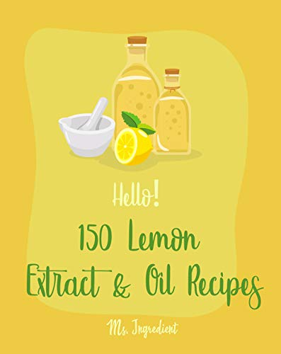 Hello! 150 Lemon Extract & Oil Recipes: Best Lemon Extract & Oil Cookbook Ever For Beginners [Easy Homemade Cookie Cookbook, Italian Cookie Recipes, Pound ... Cake Recipe] [Book 1] (English Edition)