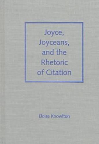 Joyce, Joyceans, and the Rhetoric of Citation (Florida James Joyce Series)