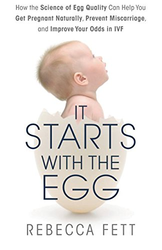 It Starts with the Egg: How the Science of Egg Quality Can Help You Get Pregnant and Preve...