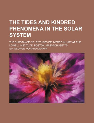 The Tides and Kindred Phenomena in the Solar System; The Substance of Lectures Delivered in 1897 at the Lowell Institute, Boston, Massachusetts
