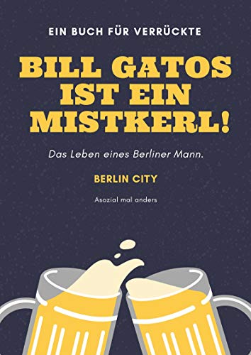 Bill Gatos ist ein Mistkerl: Ein Mann in Berlin . (German Edition) de