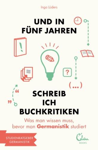 Und in fünf Jahren schreib ich Buchkritiken: Was man wissen muss, bevor man Germanistik studiert (und in 5 Jahren... Studienführer)