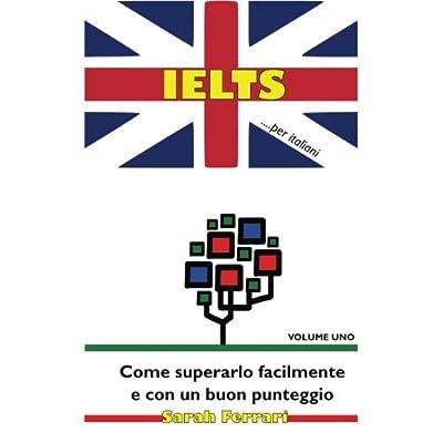 Ielts ...per Italiani: Come Superarlo Facilmente E Con Un Buon Punteggio: Volume 1