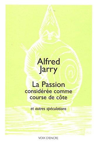 La Passion considérée comme course de côte : Et autres spéculations suivies de propos divers du premier pataphysicien