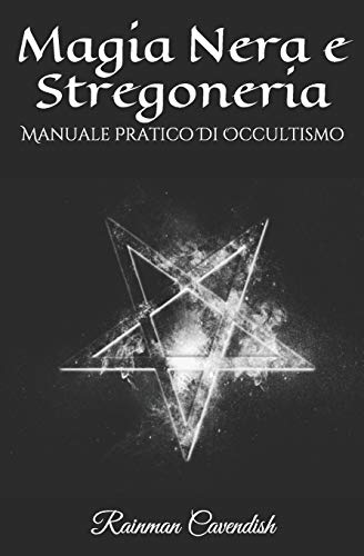 Magia Nera e Stregoneria: Manuale Pratico Di Occultismo