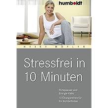 Stressfrei in 10 Minuten. Ruhepausen und Energie-Kicks, 12 Übungprogramme für Ihr Wohlbefinden