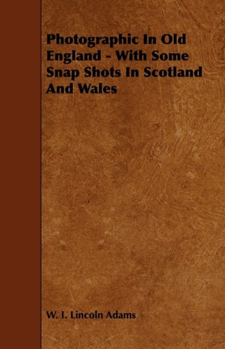 Photographic In Old England - With Some Snap Shots In Scotland And Wales por W. I. Lincoln Adams