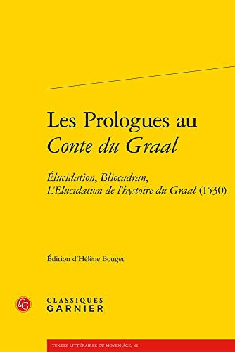 Les prologues au Conte du Graal : Elucidation, Bliocadran, L'Elucidation de l'hystoire du Graal (1530)