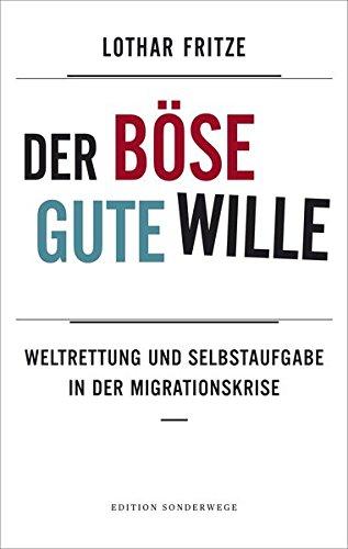 Der böse gute Wille: Weltrettung und Selbstaufgabe in der Migrationskrise (Edition Sonderwege bei Manuscriptum)