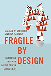Fragile by Design: The Political Origins of Banking Crises and Scarce Credit: The Political Origins of Banking Crises and Scarce Credit (The Princeton Economic History of the Western World)