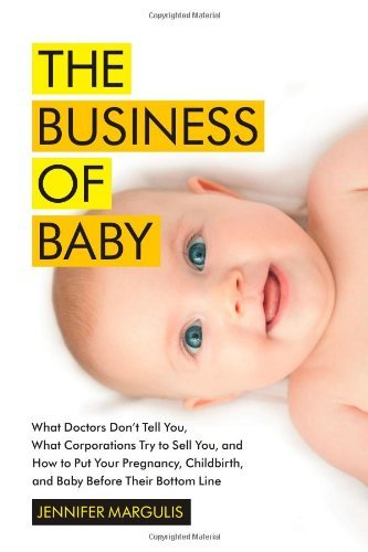 The Business of Baby: What Doctors Don't Tell You, What Corporations Try to Sell You, and How to Put Your Pregnancy, Childbirth, and Baby Before Their Bottom Line by Jennifer Margulis (2013-04-16)