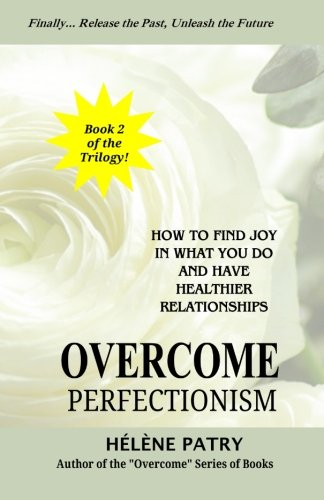 Overcome Perfectionism: How to find joy in what you do and have healthier relationships