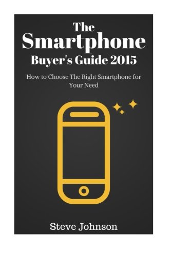 The Smartphone Buyer's Guide 2015: How to Choose the Right Smartphone for Your Needs
