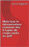 Maîtrisez le dénominateur commun des 5 types de coups joués au golf