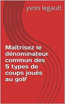 Maîtrisez le dénominateur commun des 5 types de coups joués au golf par [legault, yvon]