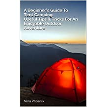 A Beginner's Guide To Tent Camping: Useful Tips & Tricks For An Enjoyable Outdoor Adventure (English Edition)
