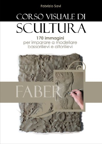 Corso visuale di scultura: 170 immagini per imparare a modellare bassorilievi ed altorilievi