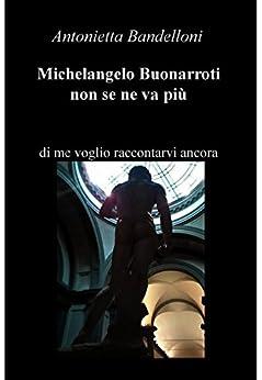 Michelangelo Buonarroti non se ne va più di [Bandelloni Antonietta]