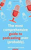 The most comprehensive guide to podcasting ever (probably).: A guide to everything you need to know to plan a podcast, start podcasting and grow an audience.