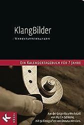 KlangBilder: Werkstattgedanken - Ein Kalendertagebuch für 7 Jahre aus der Geigenbauwerkstatt von Martin Schleske mit 52 Fotografien von Donata Wenders