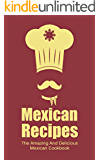 Mexican Recipes: The Amazing And Delicious Mexican Cookbook
