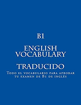 Descargar gratis B1 ENGLISH VOCABULARY Traducido: Todo el vocabulario para aprobar tu examen de B1 de inglés PDF