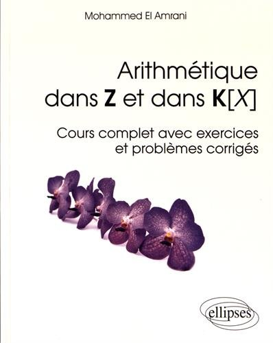 Arithmétique dans Z et dans K(X) Cours Complet avec Exercices et Problèmes Corrigés