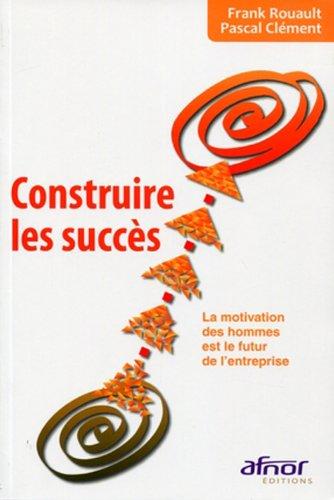Construire les succès: La motivation des hommes est le futur de l'entreprise. par Pascal Clement