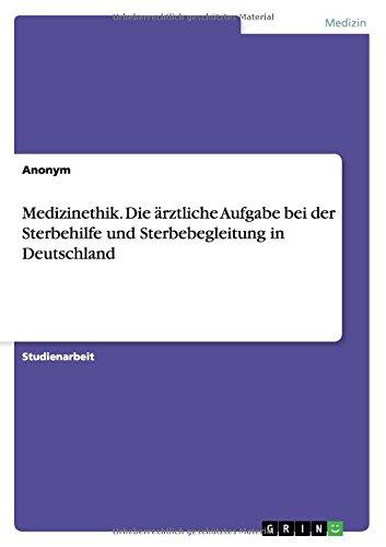 Medizinethik. Die ärztliche Aufgabe bei der Sterbehilfe und Sterbebegleitung in Deutschland