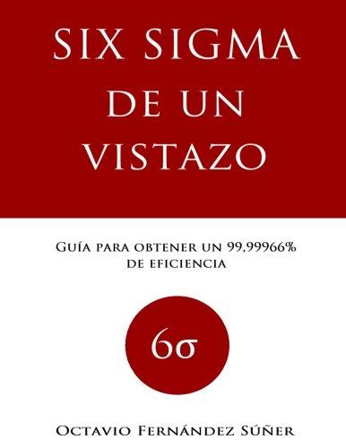 Six Sigma de un Vistazo: Guía para obtener un 99,99966% de eficiencia por Octavio Fernández Súñer
