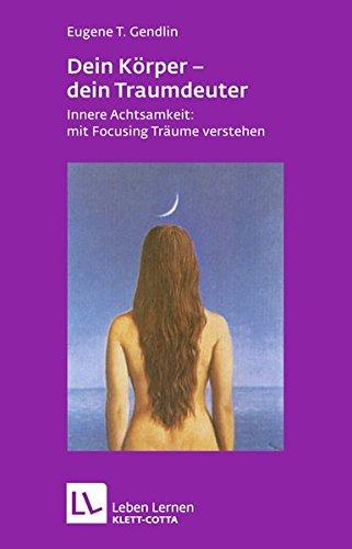 Dein Körper - dein Traumdeuter: Innere Achtsamkeit: mit Focusing Träume verstehen (Leben...