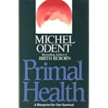 Primal Health: A Blueprint for Survival by Michel Odent (1986-07-10)