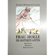 Frau Holle - Die gestürzte Göttin: Märchen, Mythen, Matriarchat