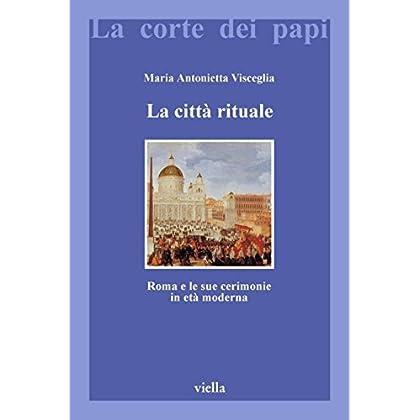 La Città Rituale: Roma E Le Sue Cerimonie In Età Moderna (La Corte Dei Papi Vol. 8)