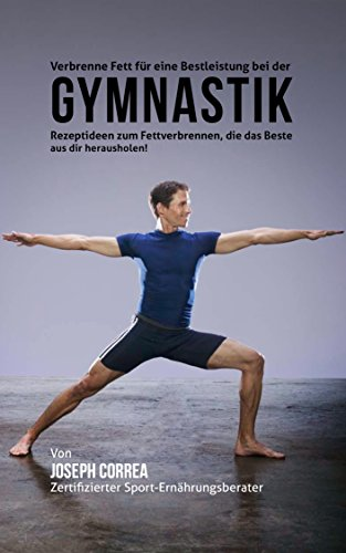 Verbrenne Fett für eine Bestleistung bei der Gymnastik: Rezeptideen zum Fettverbrennen, die das Beste aus dir herausholen! (German Edition) por Joseph Correa (Zertifizierter Sport-Ernährungsberater)