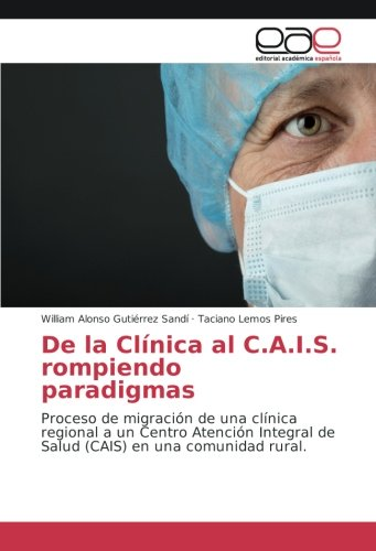 Descargar Libro De la Clínica al C.A.I.S. rompiendo paradigmas: Proceso de migración de una clínica regional a un Centro Atención Integral de Salud (CAIS) en una comunidad rural de William Alonso Gutiérrez Sandí