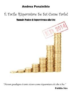 È Facile Risparmiare Se Sai Come Farlo! ED. 2014: Manuale Pratico di Sopravvivenza alla Crisi di [Ponzinibio, Andrea]
