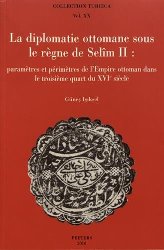 La diplomatie ottomane sous le règne de Selîm II : Paramètres et périmètres de l'Empire ottoman dans le troisième quart du XVIe siècle