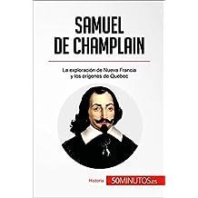 Samuel de Champlain: La exploración de Nueva Francia y los orígenes de Quebec (Historia) (Spanish Edition)