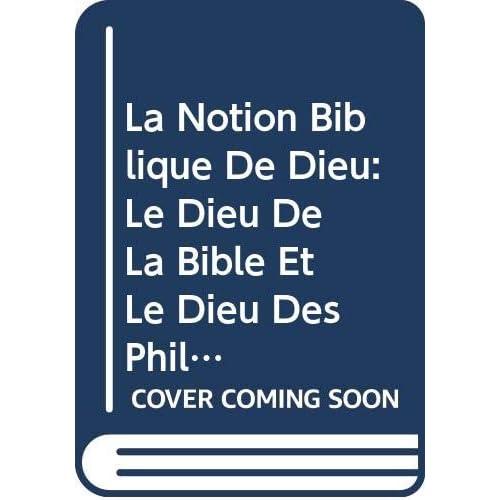La Notion Biblique De Dieu: Le Dieu De La Bible Et Le Dieu Des Philosophes