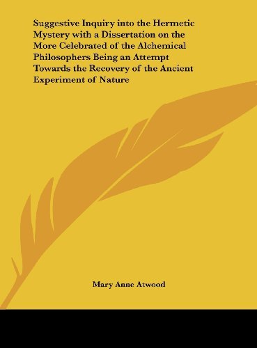 Suggestive Inquiry into the Hermetic Mystery with a Dissertation on the More Celebrated of the Alchemical Philosophers Being an Attempt Towards the Recovery of the Ancient Experiment of Nature by Mary Anne Atwood (2010-05-23)
