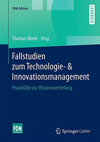 Fallstudien zum Technologie- & Innovationsmanagement: Praxisfälle zur Wissensvertiefung (FOM-Edition)