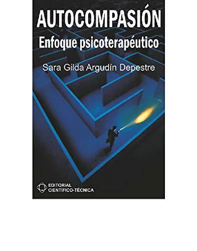 Autocompasión. Enfoque psicoterapéutico (Científico Técnica) por Sara Gilda Argudín Depestre