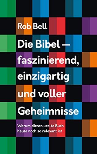 Die Bibel - faszinierend, einzigartig und voller Geheimnisse: Warum dieses uralte Buch heute noch so relevant ist. (Bell Rob Kindle)