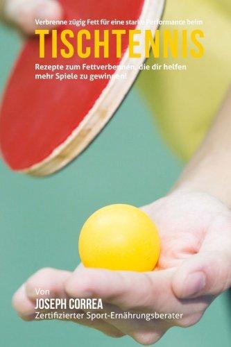 Verbrenne zugig Fett fur eine starke Performance beim Tischtennis: Rezepte zum Fettverbennen, die dir helfen mehr Spiele zu gewinnen! por Joseph Correa (Zertifizierter Sport-Ernahrungsberater)