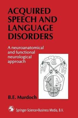 [(Acquired Speech and Language Disorders : A Neuroanatomical and Functional Neurological Approach)] [By (author) B. E. Murdoch] published on (August, 1990)