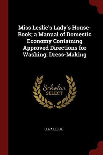Miss Leslie's Lady's House-Book; A Manual of Domestic Economy Containing Approved Directions for Was