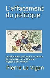 L'effacement du politique: La philosophie politique et la genèse de l'impuissance de l'Europe Préface de Eric MAULIN