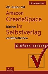 Einfach erklärt: Als Autor mit Amazon CreateSpace Bücher im Selbstverlag veröffentlichen: Eine Schritt-für-Schritt Anleitung von der Anmeldung bis zur Publizierung