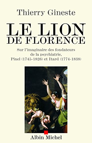 Le Lion de Florence : Sur l'imaginaire des fondateurs de la psychiatrie, Pinel (1745-1826) et Itard (1774-1838)